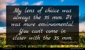 Annie Leibovitz quote : My lens of choice ...