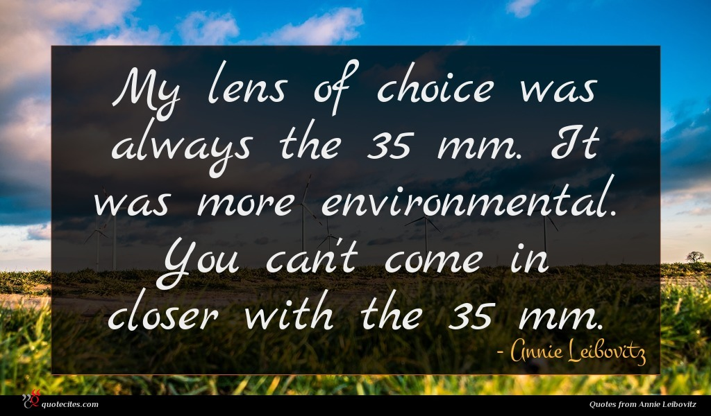 My lens of choice was always the 35 mm. It was more environmental. You can't come in closer with the 35 mm.