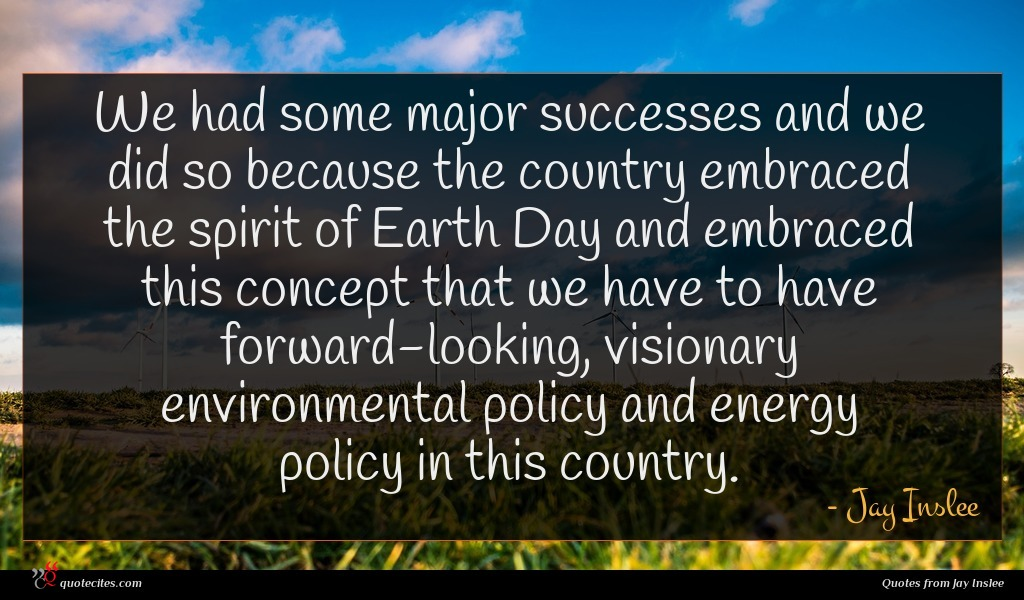 We had some major successes and we did so because the country embraced the spirit of Earth Day and embraced this concept that we have to have forward-looking, visionary environmental policy and energy policy in this country.