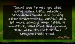 Jeffrey Kluger quote : Toxins love to get ...