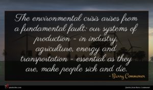 Barry Commoner quote : The environmental crisis arises ...