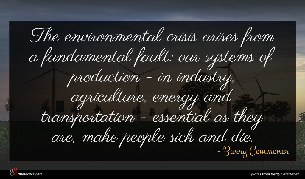 The environmental crisis arises from a fundamental fault: our systems of production - in industry, agriculture, energy and transportation - essential as they are, make people sick and die.