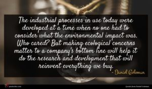 Daniel Goleman quote : The industrial processes in ...