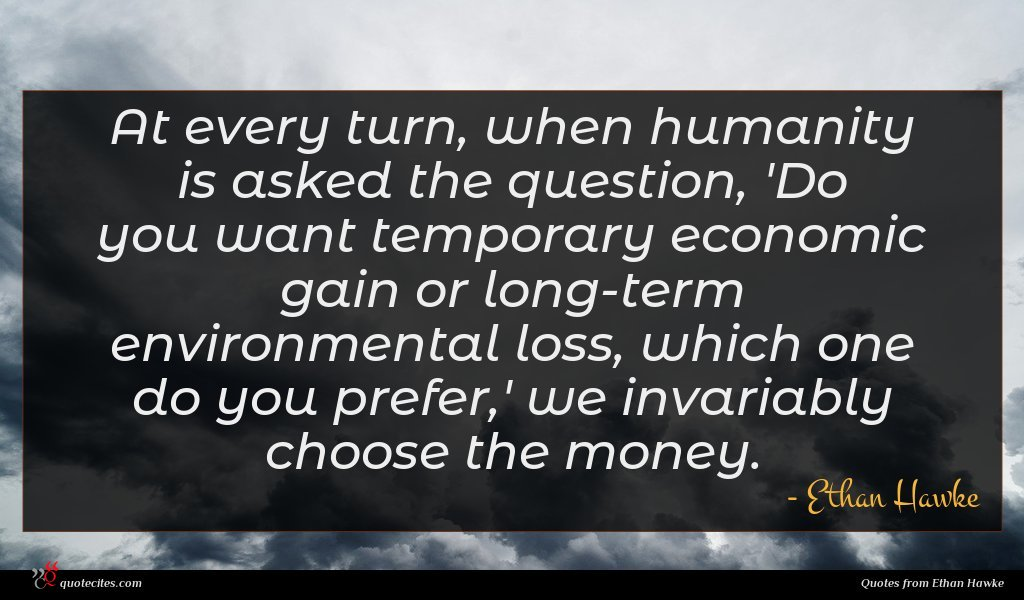 At every turn, when humanity is asked the question, 'Do you want temporary economic gain or long-term environmental loss, which one do you prefer,' we invariably choose the money.
