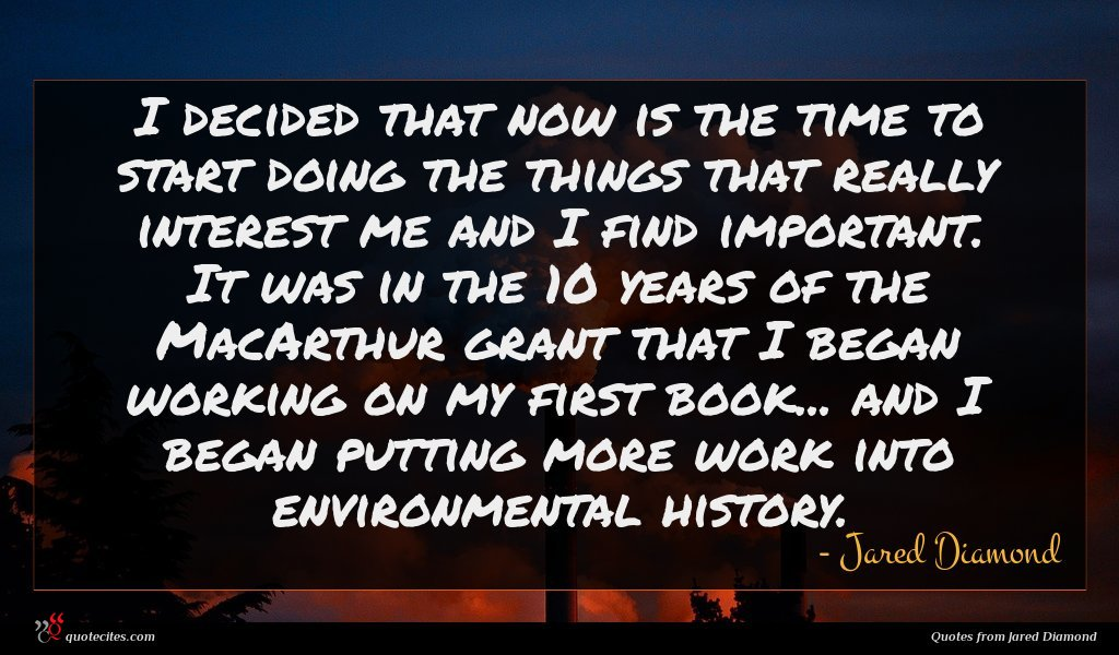 I decided that now is the time to start doing the things that really interest me and I find important. It was in the 10 years of the MacArthur grant that I began working on my first book... and I began putting more work into environmental history.