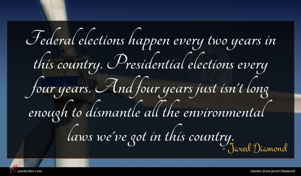 Federal elections happen every two years in this country. Presidential elections every four years. And four years just isn't long enough to dismantle all the environmental laws we've got in this country.