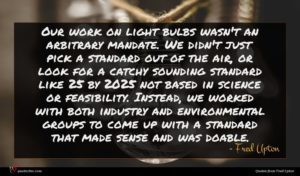 Fred Upton quote : Our work on light ...