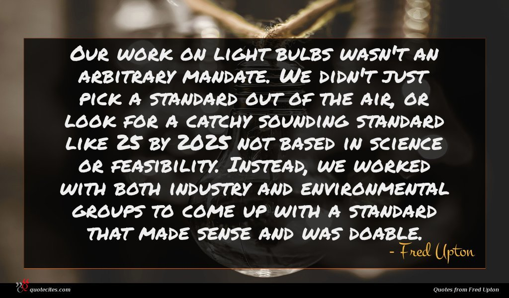 Our work on light bulbs wasn't an arbitrary mandate. We didn't just pick a standard out of the air, or look for a catchy sounding standard like 25 by 2025 not based in science or feasibility. Instead, we worked with both industry and environmental groups to come up with a standard that made sense and was doable.