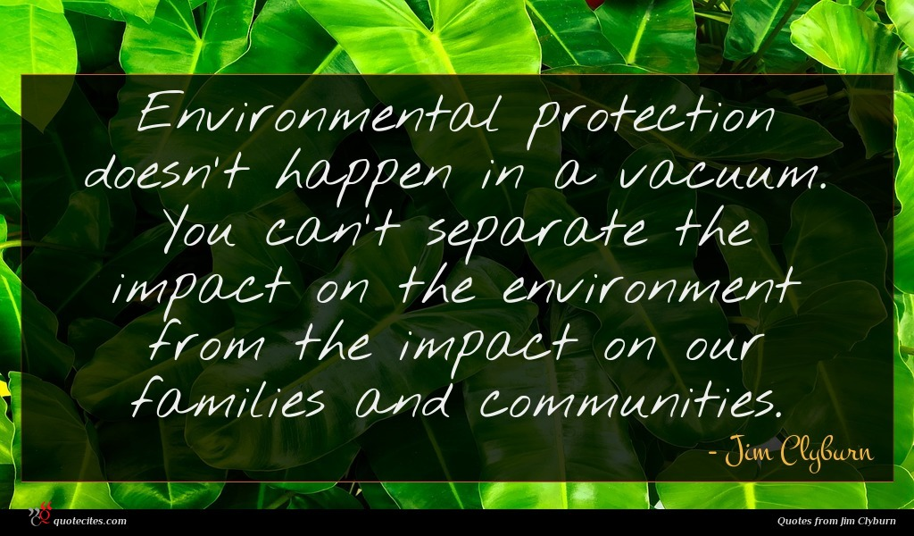 Environmental protection doesn't happen in a vacuum. You can't separate the impact on the environment from the impact on our families and communities.