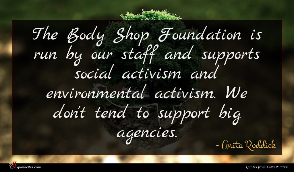 The Body Shop Foundation is run by our staff and supports social activism and environmental activism. We don't tend to support big agencies.