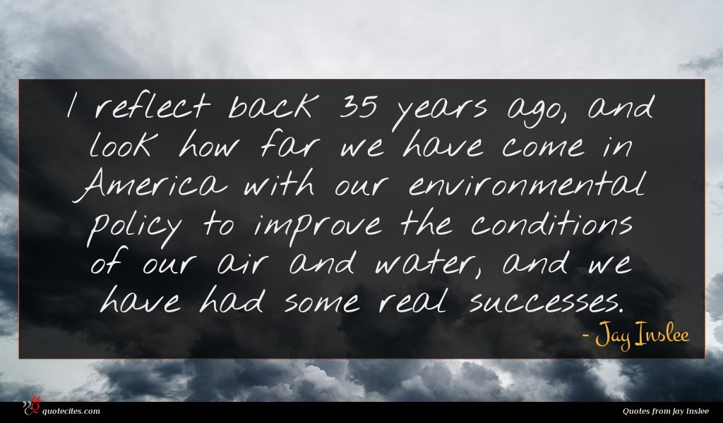 I reflect back 35 years ago, and look how far we have come in America with our environmental policy to improve the conditions of our air and water, and we have had some real successes.