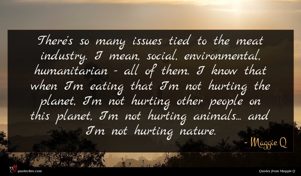There's so many issues tied to the meat industry. I mean, social, environmental, humanitarian - all of them. I know that when I'm eating that I'm not hurting the planet, I'm not hurting other people on this planet, I'm not hurting animals... and I'm not hurting nature.
