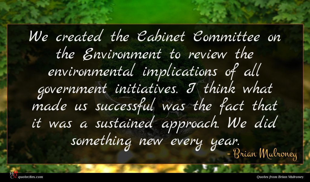We created the Cabinet Committee on the Environment to review the environmental implications of all government initiatives. I think what made us successful was the fact that it was a sustained approach. We did something new every year.