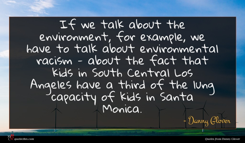 If we talk about the environment, for example, we have to talk about environmental racism - about the fact that kids in South Central Los Angeles have a third of the lung capacity of kids in Santa Monica.