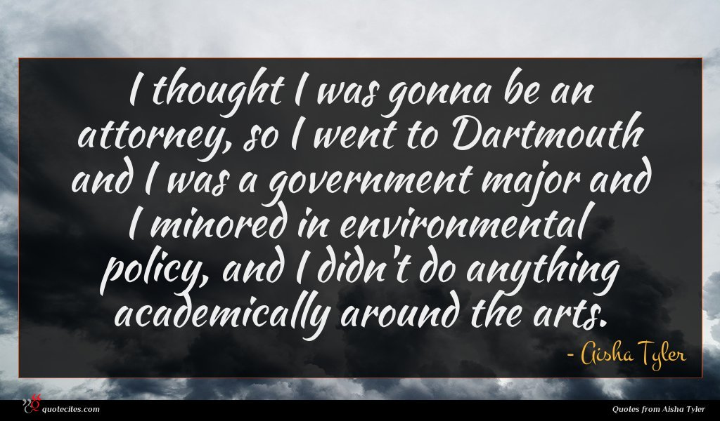 I thought I was gonna be an attorney, so I went to Dartmouth and I was a government major and I minored in environmental policy, and I didn't do anything academically around the arts.