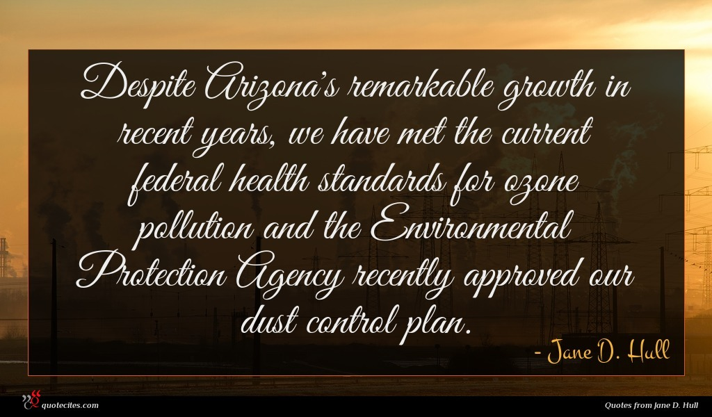 Despite Arizona's remarkable growth in recent years, we have met the current federal health standards for ozone pollution and the Environmental Protection Agency recently approved our dust control plan.