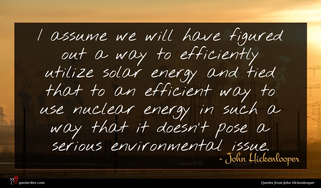 I assume we will have figured out a way to efficiently utilize solar energy and tied that to an efficient way to use nuclear energy in such a way that it doesn't pose a serious environmental issue.