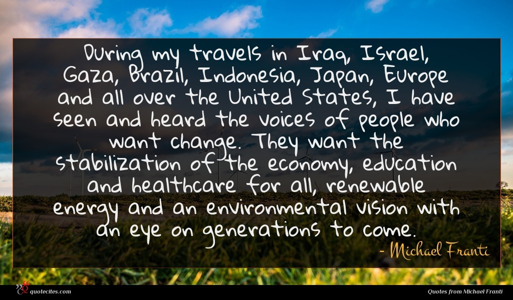 During my travels in Iraq, Israel, Gaza, Brazil, Indonesia, Japan, Europe and all over the United States, I have seen and heard the voices of people who want change. They want the stabilization of the economy, education and healthcare for all, renewable energy and an environmental vision with an eye on generations to come.