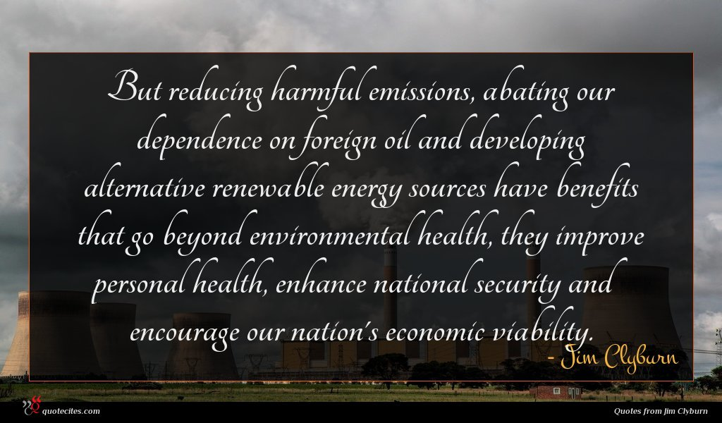 But reducing harmful emissions, abating our dependence on foreign oil and developing alternative renewable energy sources have benefits that go beyond environmental health, they improve personal health, enhance national security and encourage our nation's economic viability.