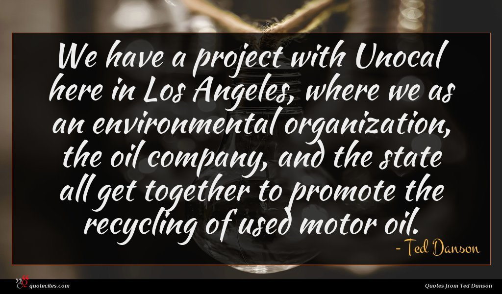 We have a project with Unocal here in Los Angeles, where we as an environmental organization, the oil company, and the state all get together to promote the recycling of used motor oil.