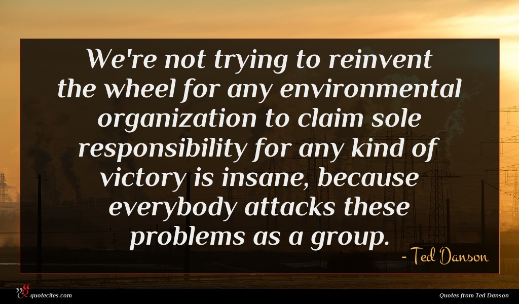 We're not trying to reinvent the wheel for any environmental organization to claim sole responsibility for any kind of victory is insane, because everybody attacks these problems as a group.