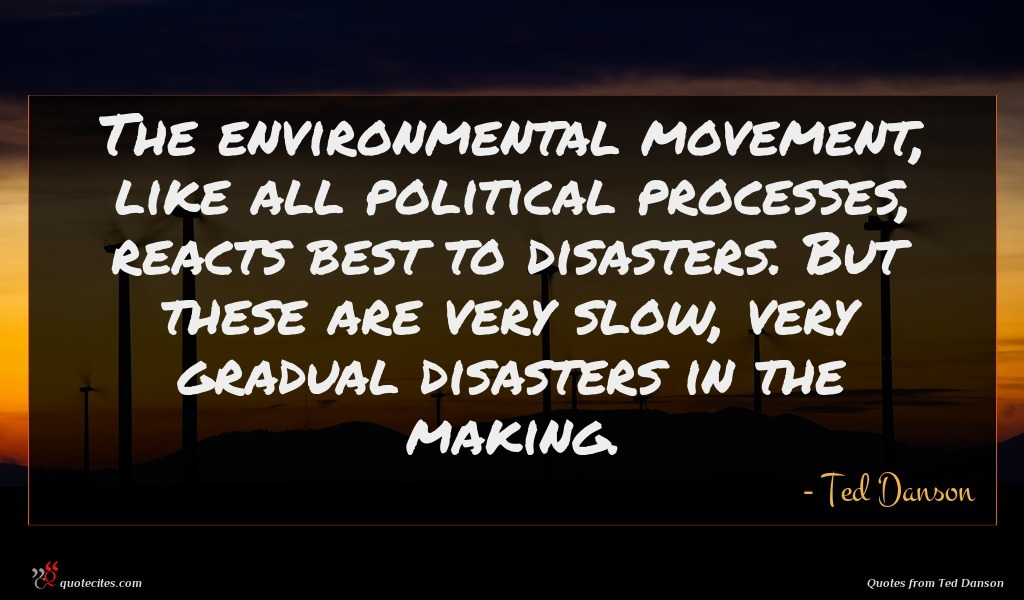 The environmental movement, like all political processes, reacts best to disasters. But these are very slow, very gradual disasters in the making.