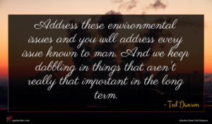 Ted Danson quote : Address these environmental issues ...
