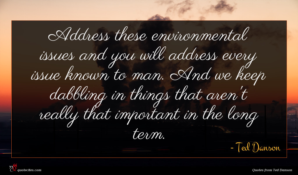 Address these environmental issues and you will address every issue known to man. And we keep dabbling in things that aren't really that important in the long term.