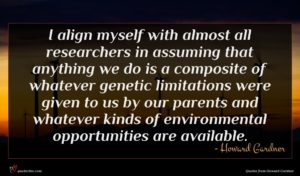 Howard Gardner quote : I align myself with ...