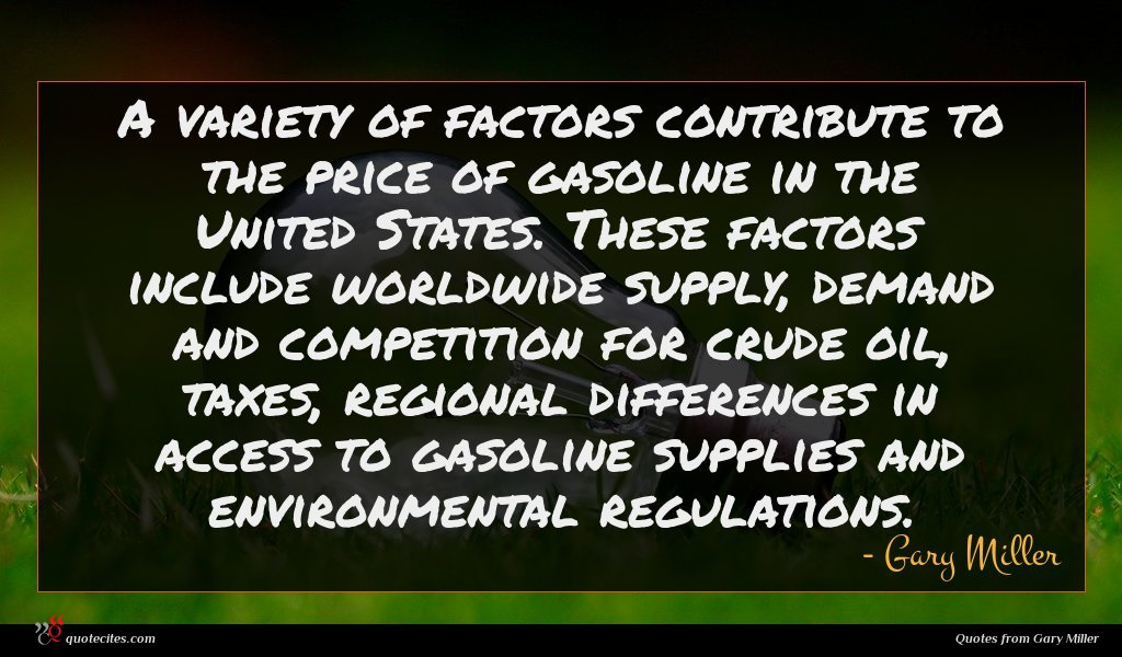 A variety of factors contribute to the price of gasoline in the United States. These factors include worldwide supply, demand and competition for crude oil, taxes, regional differences in access to gasoline supplies and environmental regulations.