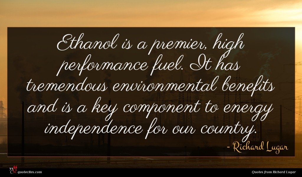 Ethanol is a premier, high performance fuel. It has tremendous environmental benefits and is a key component to energy independence for our country.
