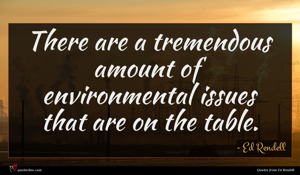 There are a tremendous amount of environmental issues that are on the table.