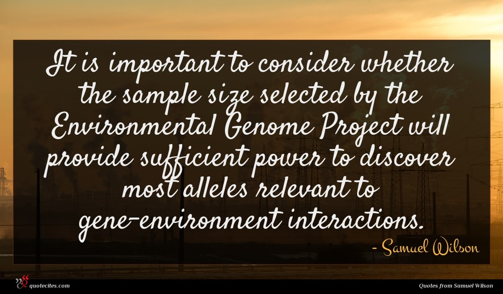 It is important to consider whether the sample size selected by the Environmental Genome Project will provide sufficient power to discover most alleles relevant to gene-environment interactions.