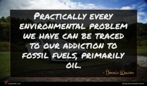 Dennis Weaver quote : Practically every environmental problem ...