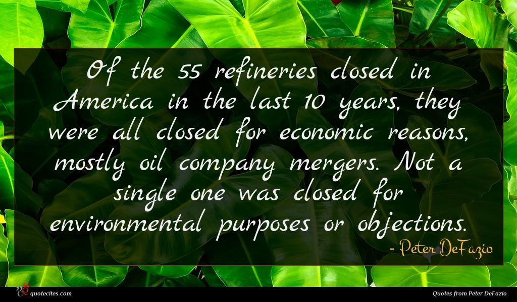 Of the 55 refineries closed in America in the last 10 years, they were all closed for economic reasons, mostly oil company mergers. Not a single one was closed for environmental purposes or objections.