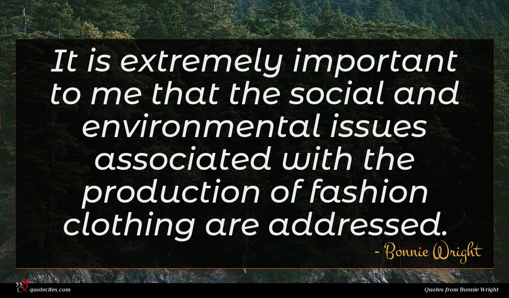 It is extremely important to me that the social and environmental issues associated with the production of fashion clothing are addressed.