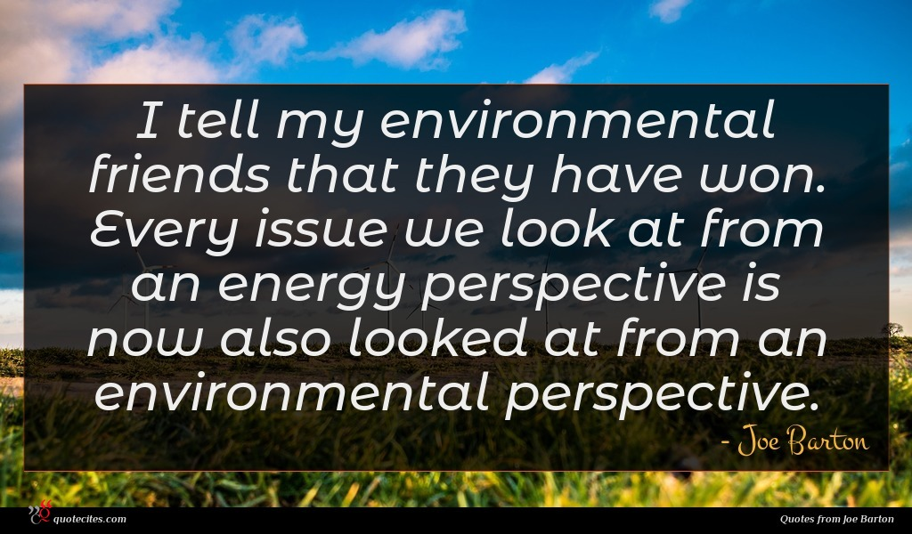I tell my environmental friends that they have won. Every issue we look at from an energy perspective is now also looked at from an environmental perspective.