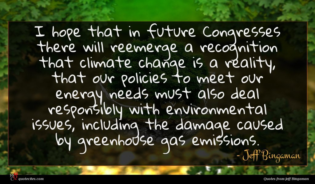 I hope that in future Congresses there will reemerge a recognition that climate change is a reality, that our policies to meet our energy needs must also deal responsibly with environmental issues, including the damage caused by greenhouse gas emissions.