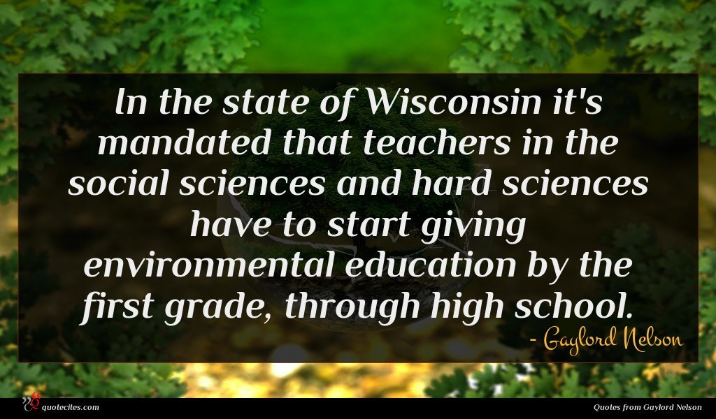 In the state of Wisconsin it's mandated that teachers in the social sciences and hard sciences have to start giving environmental education by the first grade, through high school.