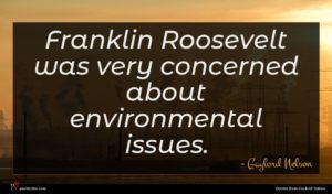 Gaylord Nelson quote : Franklin Roosevelt was very ...