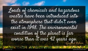 Gaylord Nelson quote : Loads of chemicals and ...