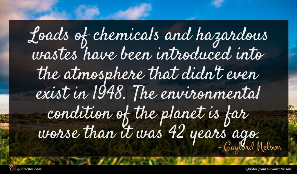 Loads of chemicals and hazardous wastes have been introduced into the atmosphere that didn't even exist in 1948. The environmental condition of the planet is far worse than it was 42 years ago.