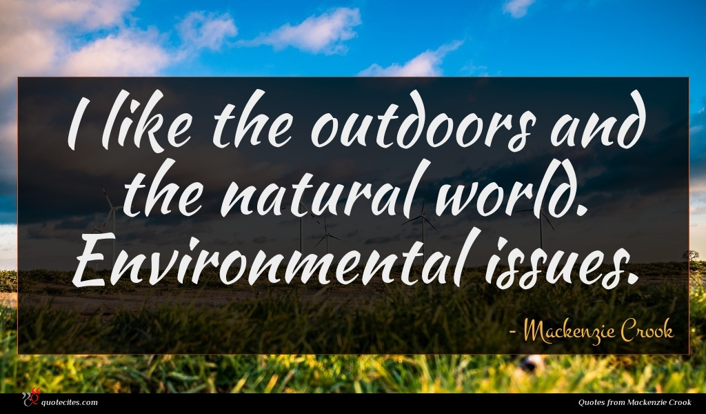 I like the outdoors and the natural world. Environmental issues.