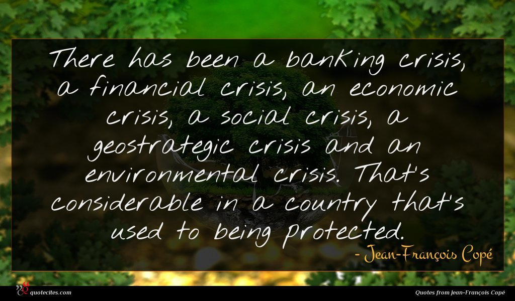 There has been a banking crisis, a financial crisis, an economic crisis, a social crisis, a geostrategic crisis and an environmental crisis. That's considerable in a country that's used to being protected.
