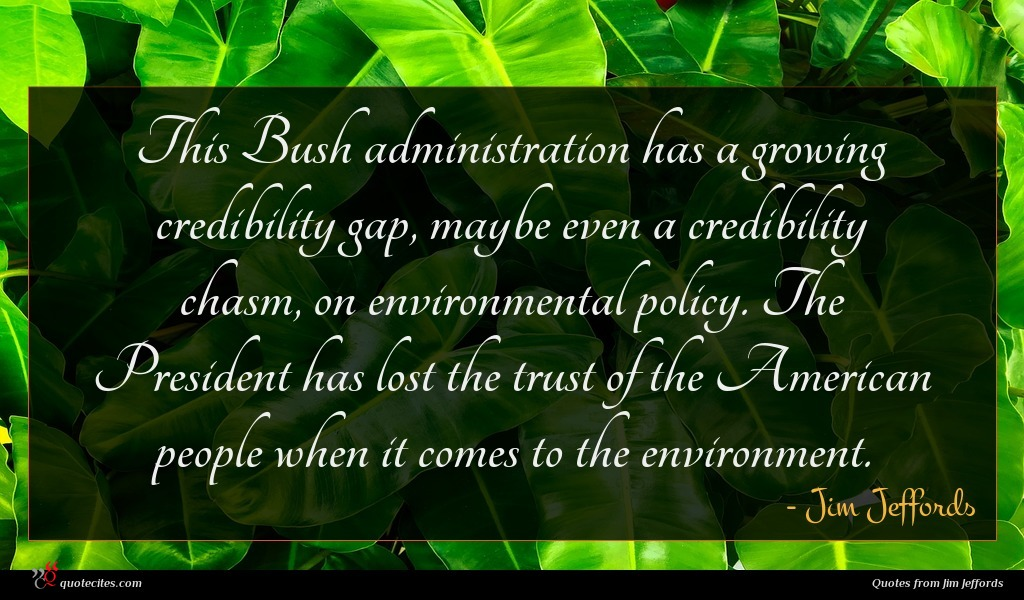 This Bush administration has a growing credibility gap, maybe even a credibility chasm, on environmental policy. The President has lost the trust of the American people when it comes to the environment.