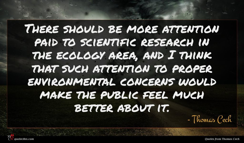 There should be more attention paid to scientific research in the ecology area, and I think that such attention to proper environmental concerns would make the public feel much better about it.