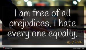 W. C. Fields quote : I am free of ...