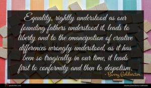 Barry Goldwater quote : Equality rightly understood as ...