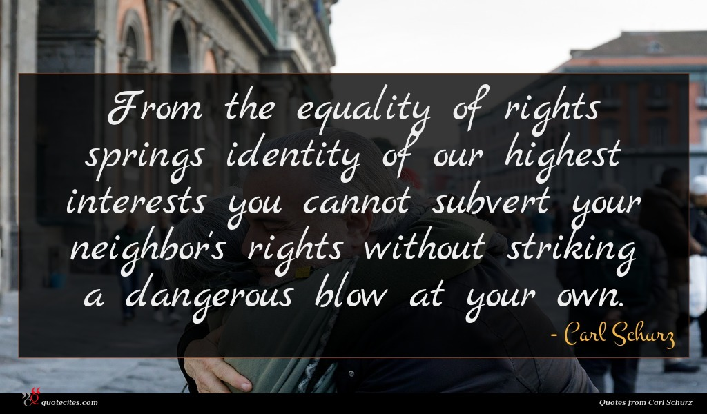From the equality of rights springs identity of our highest interests you cannot subvert your neighbor's rights without striking a dangerous blow at your own.