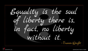Frances Wright quote : Equality is the soul ...
